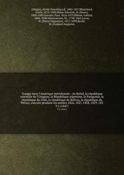 Alcide Dessalines d' Orbigny Voyage dans l'Amerique meridionale : (le Bresil, la republique orientale de l'Uruguay, la Republique argentine, la Patagonie, la republique du Chili, la republique de Bolivia, la republique du Perou), execute pendant les annees 1826, 1827, 1828, 1... a d d orbigny estudios sobre la geologia de bolivia