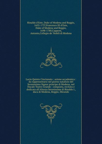Rinaldo d'Este Lucio Quinto Cincinnato : azione accademica : da rappresentarsi nel giorno natalizio del Serenissimo Signor principe di Modena, nel Ducale Teatro Grande : composta, recitata e dedicata all'Altezza Serenissima di Rinaldo I., duca di Modena, Reggio,... gioacchino rossini il barbiere di siviglia dramma buffo per musica da rappresentarsi nel teatro del parco new york