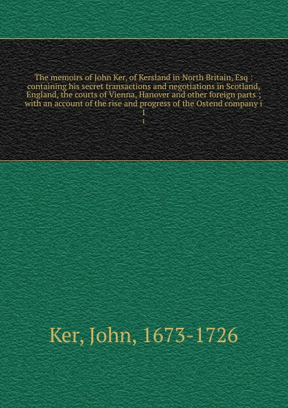 John Ker The memoirs of John Ker, of Kersland in North Britain, Esq : containing his secret transactions and negotiations in Scotland, England, the courts of Vienna, Hanover and other foreign parts ; with an account of the rise and progress of the Ostend c... genaro j perez the memoirs of john conde