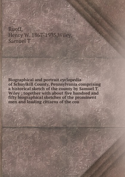 Henry W. Ruoff Biographical and portrait cyclopedia of Schuylkill County, Pennsylvania comprising a historical sketch of the county by Samuel T. Wiley ; together with about five hundred and fifty biographical sketches of the prominent men and leading citizens of... knapp samuel lorenzo biographical sketches of eminent lawyers statesmen and men of letters