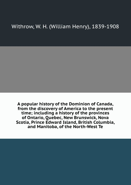 William Henry Withrow A popular history of the Dominion of Canada, from the discovery of America to the present time; including a history of the provinces of Ontario, Quebec, New Brunswick, Nova Scotia, Prince Edward Island, British Columbia, and Manitoba, of the North... a history of canada