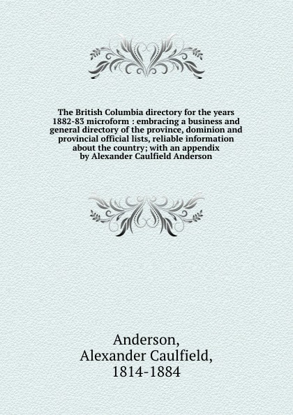 Alexander Caulfield Anderson The British Columbia directory for the years 1882-83 microform : embracing a business and general directory of the province, dominion and provincial official lists, reliable information about the country; with an appendix by Alexander Caulfield An... r edward gosnell compiled from the year book of british columbia and manual of provincial information microform