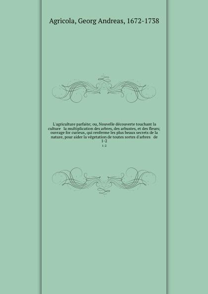 Georg Andreas Agricola L'agriculture parfaite; ou, Nouvelle decouverte touchant la culture & la multiplication des arbres, des arbustes, et des fleurs; ouvrage for curieux, qui renferme les plus beaux secrets de la nature, pour aider la vegetation de toutes sortes d'arb... françois cels catalogue des arbres arbustes et autre plantes de serre chaude d