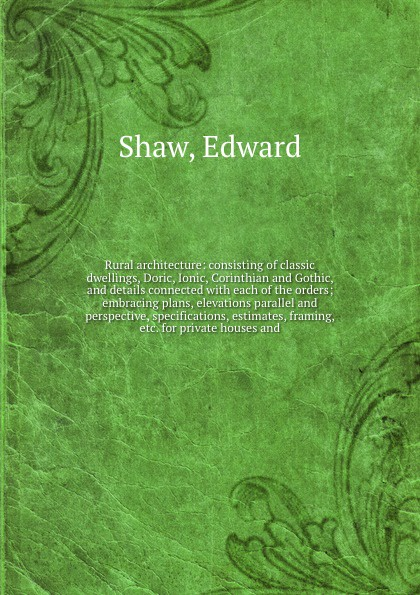 Edward Shaw Rural architecture: consisting of classic dwellings, Doric, Ionic, Corinthian and Gothic, and details connected with each of the orders; embracing plans, elevations parallel and perspective, specifications, estimates, framing, etc. for private hou...