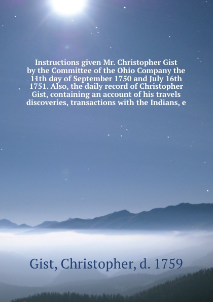 Instructions given Mr.  Christopher Gist by the Committee of the Ohio Company the 11th day of September 1750 and July 16th 1751.  Also, the daily record of Christopher Gist, containing an account of his travels discoveries, transactions with the Ind. . .  Christopher Gist by the Committee of the Ohio Company the 11th day...