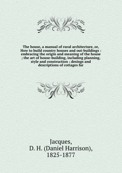 Daniel Harrison Jacques The house, a manual of rural architecture, or, How to build country houses and out-buildings : embracing the origin and meaning of the house ; the art of house-building, including planning, style and construction ; desings and descriptions of cott... country of origin knowledge