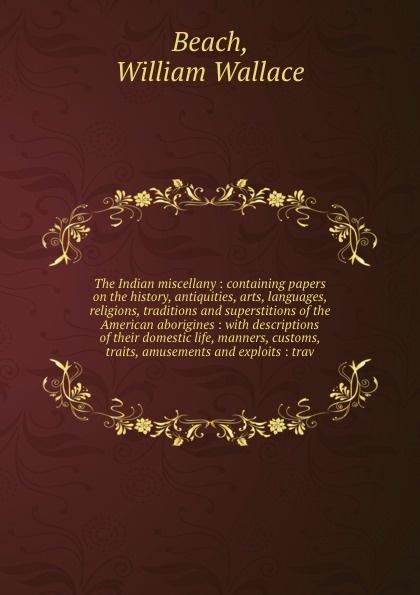 The Indian miscellany : containing papers on the history, antiquities, arts, languages, religions, traditions and superstitions of the American aborigines : with descriptions of their domestic life, manners, customs, traits, amusements and exploit...