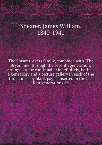 James William Shearer The Shearer-Akers family, combined with The Bryan line through the seventh generation; arranged to be continuable indefinitely, both as a genealogy and a picture gallery in each of the three lines, by blank pages inserted in the last four genera... john akers the infinet