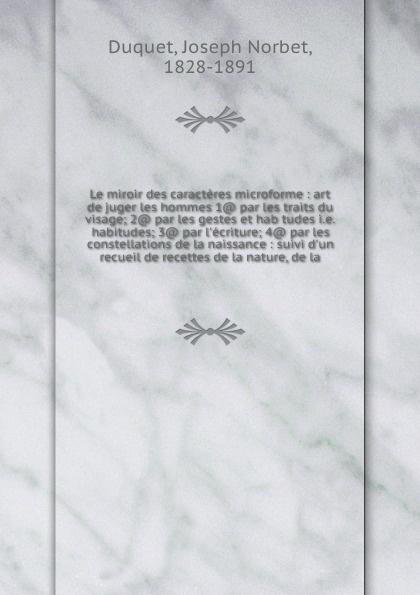 Joseph Norbet Duquet Le miroir des caracteres microforme : art de juger les hommes 1@ par les traits du visage; 2@ par les gestes et hab tudes i.e. habitudes; 3@ par l'ecriture; 4@ par les constellations de la naissance : suivi d'un recueil de recettes de la nature, d... johannès trismégiste l art de connaitre l avenir par la chiromancie les horoscopes les divinations anciennes le marc de cafe etc french edition