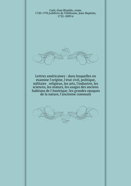 Gian Rinaldo Carli Lettres americaines : dans lesquelles on examine l'origine, l'etat civil, politique, militaire & religieux, les arts, l'industrie, les sciences, les moeurs, les usages des anciens habitans de l'Amerique; les grandes epoques de la nature, l'ancienn... sully prudhomme prose 1883 l expression dans les beaux arts application de la psychologie a l etude de l artiste et des beaux arts french edition