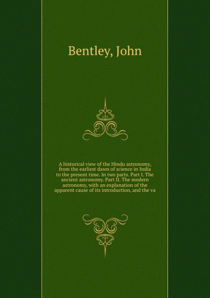 John Bentley A historical view of the Hindu astronomy, from the earliest dawn of science in India to the present time. In two parts. Part I. The ancient astronomy. Part II. The modern astronomy, with an explanation of the apparent cause of its introduction, an...