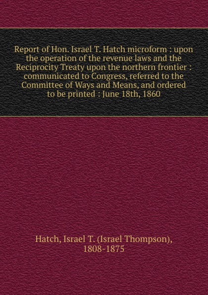 "Report of Hon.  Israel T.  Hatch microform :  upon the operation of the revenue laws and the Reciprocity Treaty upon the northern frontier :  communicated to Congress, referred to the Committee of Ways and Means, and ordered to be printed :  June 18th,. . .  Книга""Report of Hon. Israel T. Редкие, забытые и малоизвестные..."