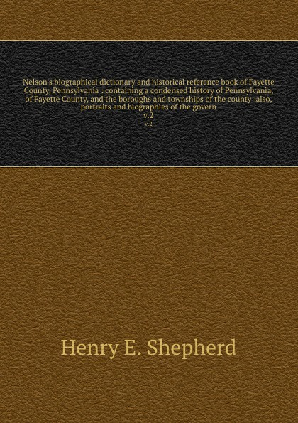 Henry E. Shepherd Nelsons biographical dictionary and historical reference book of Fayette County, Pennsylvania : containing a condensed history Pennsylvania, the boroughs townships county :also, portraits biographies th...