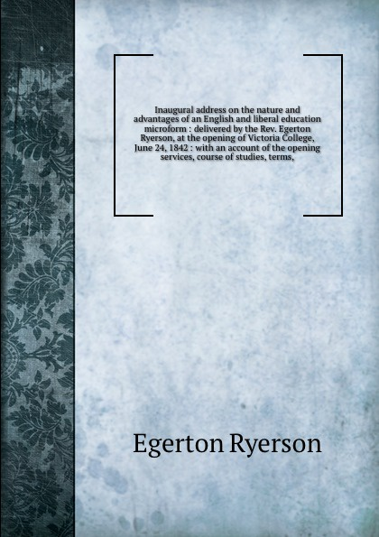 Egerton Ryerson Inaugural address on the nature and advantages of an English and liberal education microform : delivered by the Rev. Egerton Ryerson, at the opening of Victoria College, June 24, 1842 : with an account of the opening services, course of studies, t... egerton ryerson the loyalists of america and their times