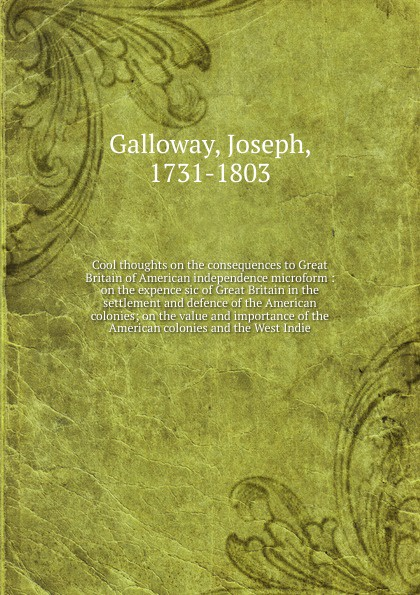 Joseph Galloway Cool thoughts on the consequences to Great Britain of American independence microform : on the expence sic of Great Britain in the settlement and defence of the American colonies; on the value and importance of the American colonies and the West I... f m eden eight letters on the peace and on the commerce and manufactures of great britain