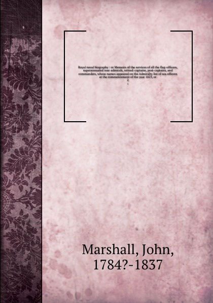 John Marshall Royal naval biography : or Memoirs of the services of all the flag-officers, superannuated rear-admirals, retired-captains, post-captains, and commanders, whose names appeared on the Admiralty list of sea officers at the commencement of the year 1... john joseph welch a text book of naval architecture for the use of officers of the royal navy