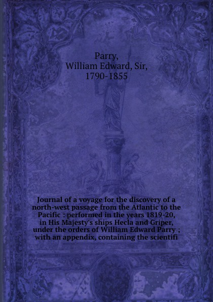 William Edward Parry Journal of a voyage for the discovery north-west passage from Atlantic to Pacific : performed in years 1819-20, His Majestys ships Hecla and Griper, under orders ; with an appendix, containing s...