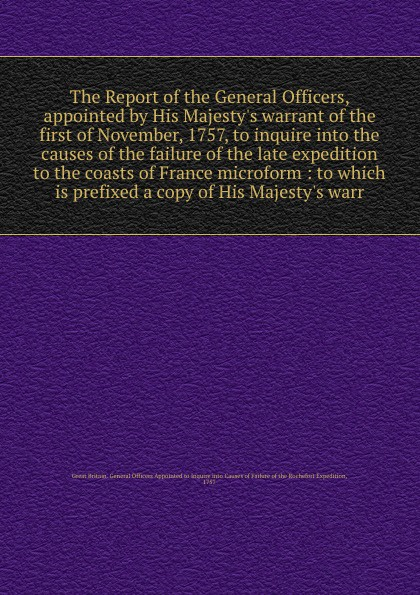 The Report of the General Officers, appointed by His Majesty's warrant of the first of November, 1757, to inquire into the causes of the failure of the late expedition to the coasts of France microform : to which is prefixed a copy of His Majesty'... report of board of officers to consider an expedition for the relief of lieut greely and party