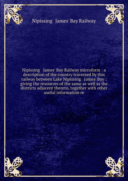 лучшая цена Nipissing and James' Bay Railway Nipissing & James' Bay Railway microform : a description of the country traversed by this railway between Lake Nipissing & James' Bay : giving the resources of the same as well as the districts adjacent thereto, together with other useful informat...