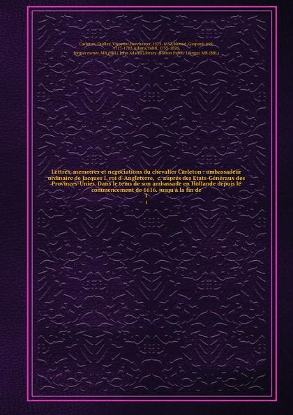 Dudley Carleton Lettres, memoires et negociations du chevalier Carleton : ambassadeur ordinaire de Jacques I. roi d' Angleterre, &c. aupres des Etats-Generaux des Provinces-Unies. Dans le tems de son ambassade en Hollande depuis le commencement de 1616. jusqu'a l... memoires secrets sur la russie et particulierement sur la fin du regne de catherine ii et le commencement de celui de paul i volume 1 french edition