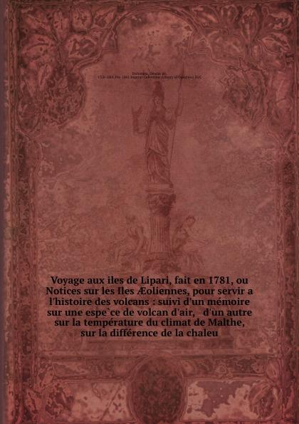 Déodat de Dolomieu Voyage aux iles de Lipari, fait en 1781, ou Notices sur les Iles AEoliennes, pour servir a l'histoire des volcans : suivi d'un memoire sur une espece de volcan d'air, & d'un autre sur la temperature du climat de Malthe, & sur la difference de la c... b f de lacombe voyage a madagascar et aux iles comores