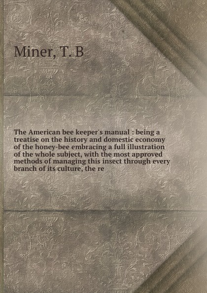 T.B. Miner The American bee keeper's manual : being a treatise on the history and domestic economy of the honey-bee embracing a full illustration of the whole subject, with the most approved methods of managing this insect through every branch of its culture... a manual of bee keeping