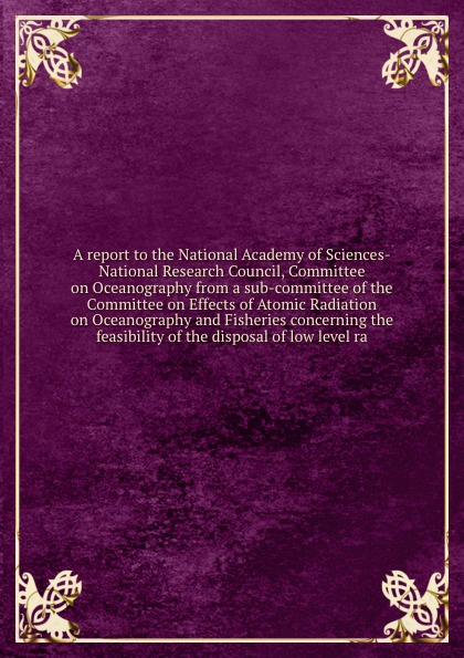 A report to the National Academy of Sciences-National Research Council, Committee on Oceanography from a sub-committee of the Committee on Effects of Atomic Radiation on Oceanography and Fisheries concerning the feasibility of the disposal of low ... nap national academy press research priorities in tropical biology