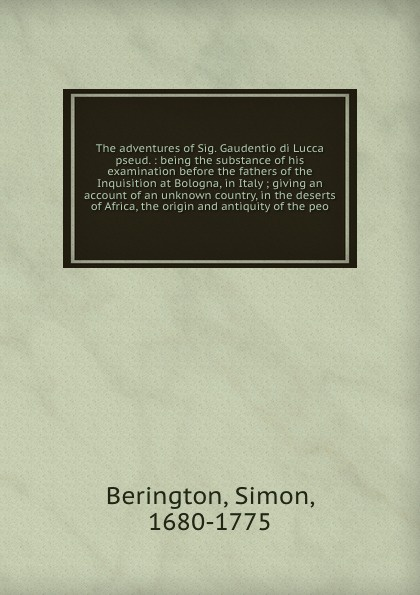 Simon Berington The adventures of Sig. Gaudentio di Lucca pseud. : being the substance of his examination before the fathers of the Inquisition at Bologna, in Italy ; giving an account of an unknown country, in the deserts of Africa, the origin and antiquity of t... country of origin knowledge