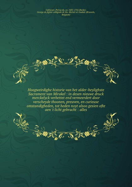 Petrus de Cafmeyer Hoogweirdighe historie van het alder-heylighste Sacrament van Mirakel : in desen nieuwe druck merckelyck verbettet end vermeerdert door verscheyde thoonen, preuven, en curieuse omstandigheden, tot heden noyt alsoo gesien ofte aen 't licht gebracht... louis hennepin aenmerckelycke historische reys beschryvinge door verscheyde landen veel grooter als die van geheel europa onlanghs ontdeckt microform