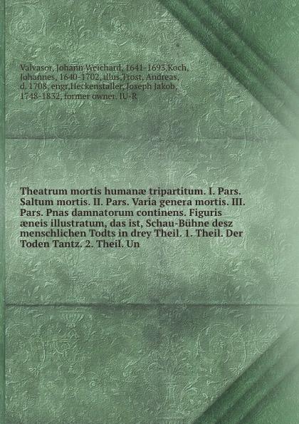 Theatrum mortis humanae tripartitum. I. Pars. Saltum mortis. II. Pars. Varia genera mortis. III. Pars. Pnas damnatorum continens. Figuris aeneis illustratum, das ist, Schau-Buhne desz menschlichen Todts in drey Theil. 1. Theil. Der Toden Tantz. 2....