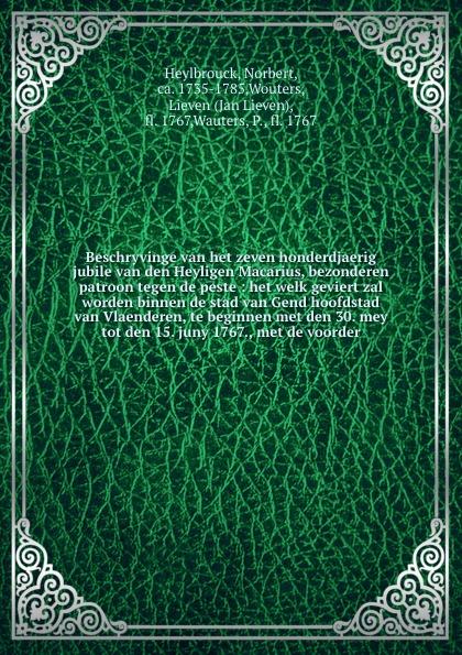 Norbert Heylbrouck Beschryvinge van het zeven honderdjaerig jubile van den Heyligen Macarius, bezonderen patroon tegen de peste : het welk geviert zal worden binnen de stad van Gend hoofdstad van Vlaenderen, te beginnen met den 30. mey tot den 15. juny 1767., met de... j van bosse eenige beschouwingen omtrent de oorzaken van den achteruitgang van de