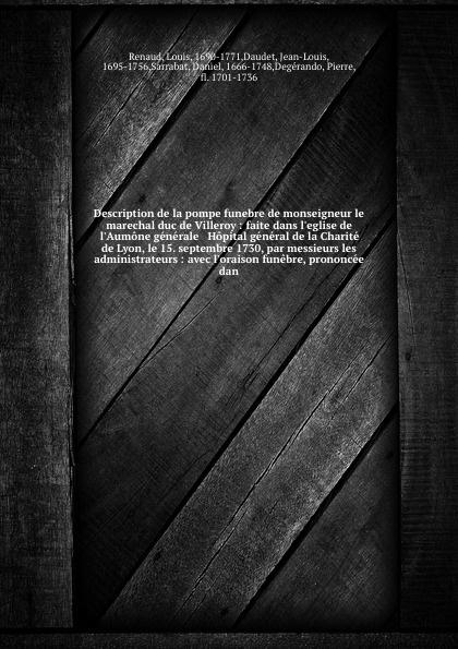 Louis Renaud Description de la pompe funebre de monseigneur le marechal duc de Villeroy : faite dans l'eglise de l'Aumone generale & Hopital general de la Charite de Lyon, le 15. septembre 1730, par messieurs les administrateurs : avec l'oraison funebre, prono... n g de marguerit montmeslin de l assassinat de monseigneur le duc d enghien