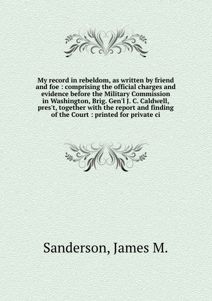 James M. Sanderson My record in rebeldom, as written by friend and foe : comprising the official charges and evidence before the Military Commission in Washington, Brig. Gen'l J. C. Caldwell, pres't, together with the report and finding of the Court : printed for pr... c j carmichael together by christmas