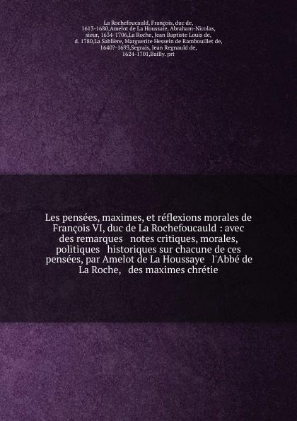 François La Rochefoucauld Les pensees, maximes, et reflexions morales de Francois VI, duc de La Rochefoucauld : avec des remarques & notes critiques, morales, politiques & historiques sur chacune de ces pensees, par Amelot de La Houssaye & l'Abbe de La Roche, & des maximes... françois chéron memoires et recits de francois cheron publies avec lettres inedites des principaux ecrivains de la restauration par f herve bazin