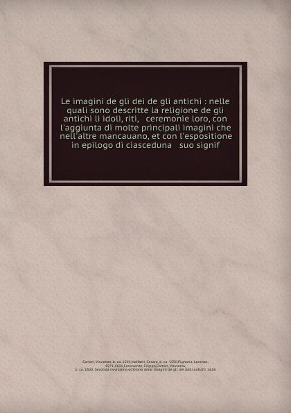 Vincenzo Cartari Le imagini de gli dei de gli antichi : nelle quali sono descritte la religione de gli antichi li idoli, riti, & ceremonie loro, con l'aggiunta di molte principali imagini che nell'altre mancauano, et con l'espositione in epilogo di ciasceduna & su... frank g ripel antichi dei