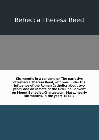 R.T. Reed Six months in a convent, or, The narrative of Rebecca Theresa Reed, who was under the influence of the Roman Catholics about two years, and an inmate of the Ursuline Convent on Mount Benedict, Charlestown, Mass., nearly six months, in the years 18... joanna slater the last six months