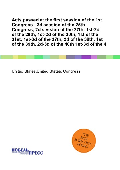 Acts passed at the first session of 1st Congress - 3d 25th Congress, 2d 27th, 1st-2d 29th, 30th, 31st, 1st-3d 37th, 38th, 39th, 2d-3d 40th ...