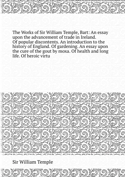 The Works of Sir William Temple, Bart: An essay upon the advancement of trade in Ireland. Of popular discontents. An introduction to the history of England. Of gardening. An essay upon the cure of the gout by moxa. Of health and long life. Of hero...