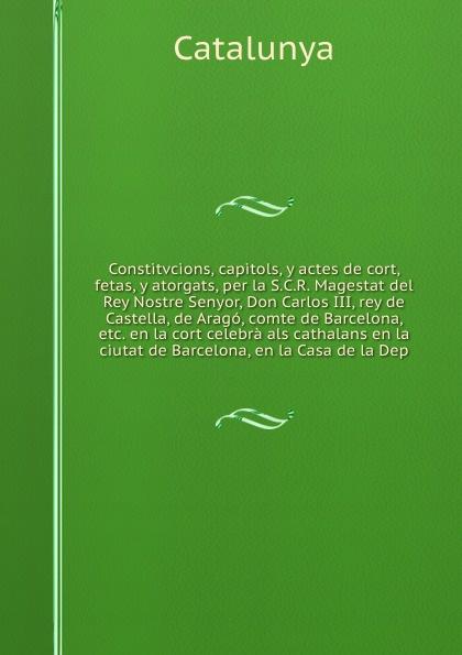 Catalunya Constitvcions, capitols, y actes de cort, fetas, y atorgats, per la S.C.R. Magestat del Rey Nostre Senyor, Don Carlos III, rey de Castella, de Arago, comte de Barcelona, etc. en la cort celebra als cathalans en la ciutat de Barcelona, en la Casa d... garcía silva y de figueroa comentarios de d garcia de silva y figueroa de la embajada que de parte del rey de espana don felipe iii hizo al rey xa abas de persia volume 2
