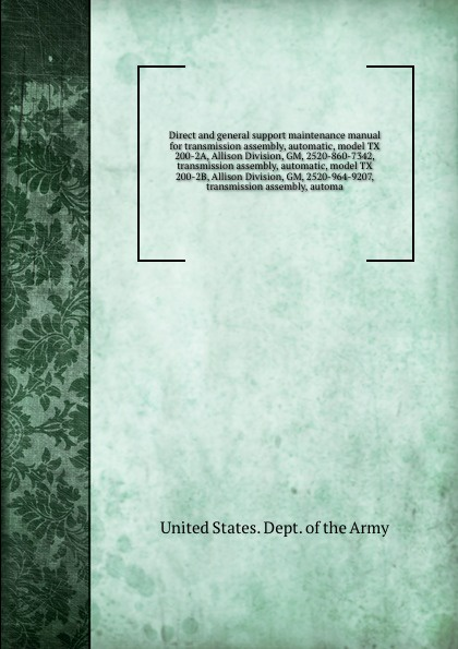 цена на D.o. Army Direct and general support maintenance manual for transmission assembly, automatic, model TX 200-2A, Allison Division, GM, 2520-860-7342, transmission assembly, automatic, model TX 200-2B, Allison Division, GM, 2520-964-9207, transmission assembly...