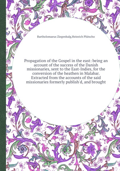 B. Ziegenbalg, H. Plütscho Propagation of the Gospel in the east: being an account of the success of the Danish missionaries, sent to the East-Indies, for the conversion of the heathen in Malabar. Extracted from the accounts of the said missionaries formerly publish'd, and ... цены онлайн