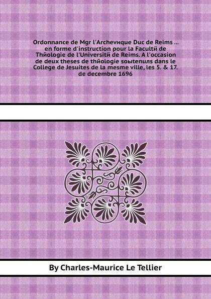 C.L. Tellier Ordonnance de Mgr l'Archeveque Duc de Reims ... en forme d'instruction pour la Faculte de Theologie de l'Universite de Reims. A l'occasion de deux theses de theologie soыtenuлs dans le College de Jesuites de la mesme ville, les 5. & 17. de decembr... n g de marguerit montmeslin de l assassinat de monseigneur le duc d enghien