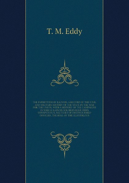 T.M. Eddy THE PATRIOTISM OF ILLINOIS. A RECORD OF THE CIVIL AND MILITARY HISTORY OF THE STATE IN THE WAR FOR THE UNION, WITH A HISTORY OF THE CAMPAIGNS IN WHICH ILLINOIS SOLDIERS HAVE BRRN CONSPICUOUS, SKETCHES OF DISTINGUISHED OFFICERS, THE ROLL OF THE ILL... цена и фото