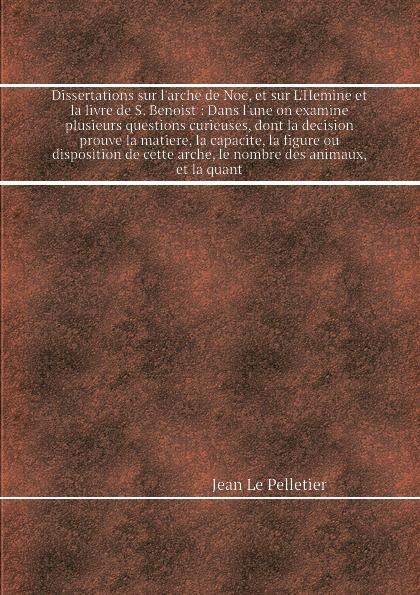 лучшая цена J. Le Pelletier Dissertations sur l'arche de Noe, et sur L'Hemine et la livre de S. Benoist: Dans l'une on examine plusieurs questions curieuses, dont la decision prouve la matiere, la capacite, la figure ou disposition de cette arche, le nombre des animaux, et l...