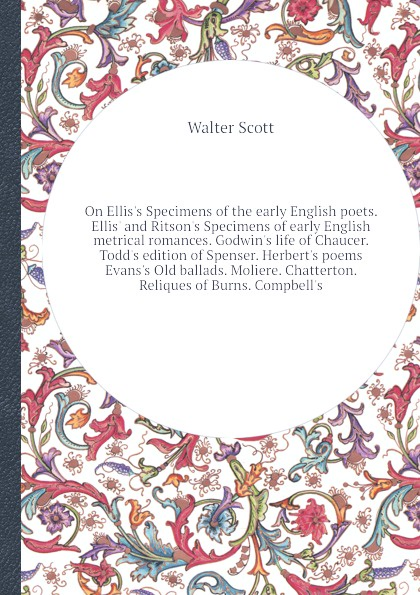 Walter Scott On Ellis's Specimens of the early English poets. Ellis' and Ritson's Specimens of early English metrical romances. Godwin's life of Chaucer. Todd's edition of Spenser. Herbert's poems Evans's Old ballads. Moliere. Chatterton. Reliques of Burns. Co... early poems