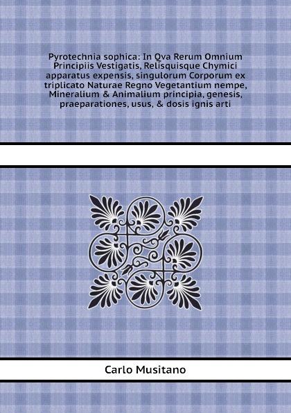 Pyrotechnia sophica: In Qva Rerum Omnium Principiis Vestigatis, Relisquisque Chymici apparatus expensis, singulorum Corporum ex triplicato Naturae Regno Vegetantium nempe, Mineralium & Animalium principia, genesis, praeparationes, usus, & dosis ig...