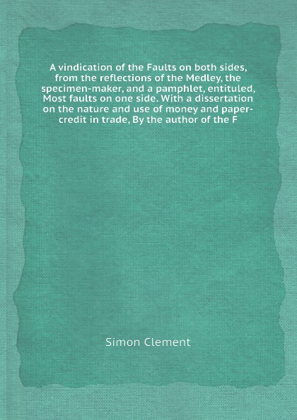 S. Clement A vindication of the Faults on both sides, from the reflections of the Medley, the specimen-maker, and a pamphlet, entituled, Most faults on one side. With a dissertation on the nature and use of money and paper-credit in trade, By the author of t... paper crafts a maker