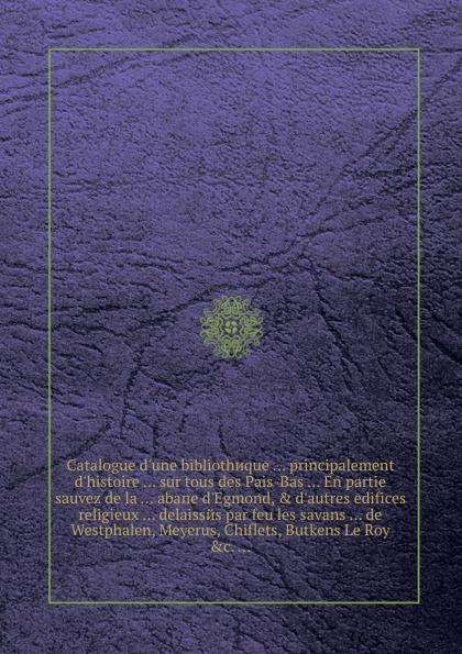 Catalogue d'une bibliothиque ... principalement d'histoire ... sur tous des Pais-Bas ... En partie sauvez de la ... abaпe d'Egmond, & d'autres edifices religieux ... delaissйs par feu les savans ... de Westphalen, Meyerus, Chiflets, Butkens Le Roy... catalogue d une bibliothиque principalement d histoire sur tous des pais bas en partie sauvez de la abaпe d egmond