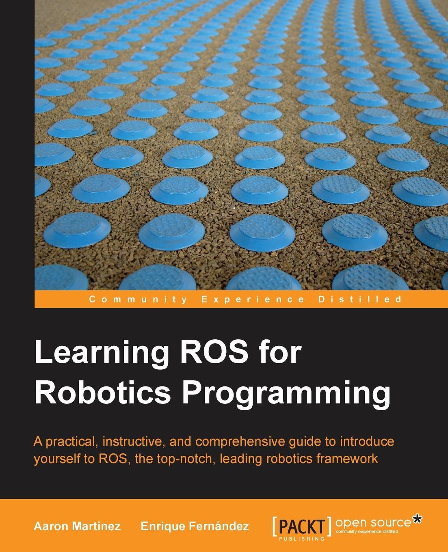 Aaron Romero, Enrique Fernandez Learning Ros for Robotics Programming