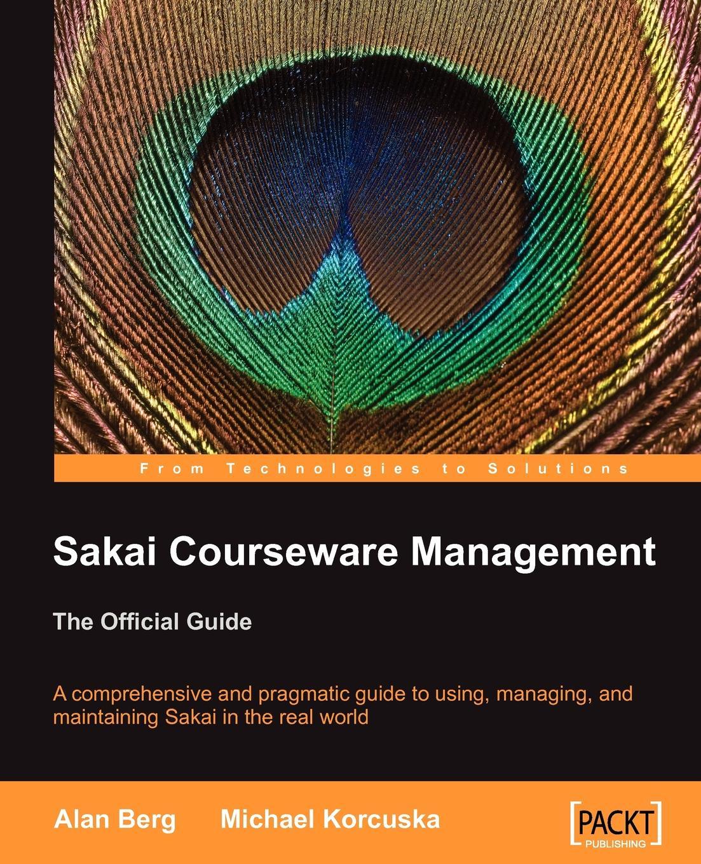 Alan Mark Berg, Michael Korcuska Sakai Courseware Management. The Official Guide